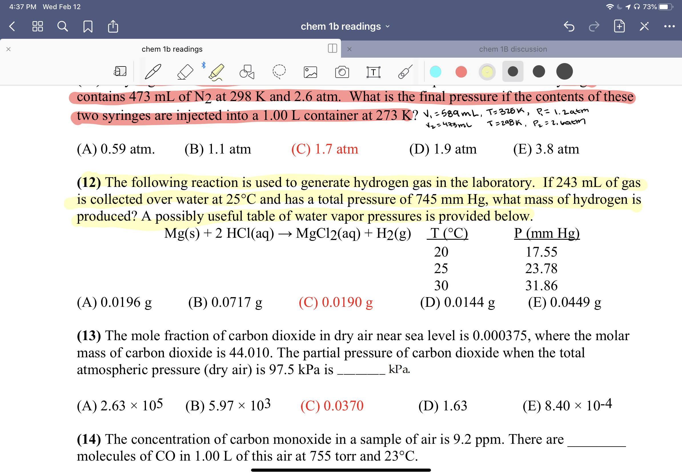 O 73% 4:37 PM Wed Feb 12 88 chem 1b readings chem 1b readings chem 1B discussion contains 473 mL of N2 at 298 K and 2.6 atm. What is the final pressure if the contents of these two syringes are injected into a 1.00 L container at 273 K? ♥. -589mL, Ts326k, R=1.2atm T=208K, P: 2. vatm Nレe473mし (A) 0.59 atm. (B) 1.1 atm (C) 1.7 atm (D) 1.9 atm (E) 3.8 atm (12) The following reaction is used to generate hydrogen gas in the laboratory. If 243 mL of gas is collected over water at 25°C and has a total pressure of 745 mm Hg, what mass of hydrogen is produced? A possibly useful table of water vapor pressures is provided below. P (mm Hg) Mg(s) + 2 HCl(aq) → MgCl2(aq) + H2(g) T(°C) 20 17.55 25 23.78 30 31.86 (C) 0.0190 g (A) 0.0196 g (B) 0.0717 g (D) 0.0144 g (E) 0.0449 g (13) The mole fraction of carbon dioxide in dry air near sea level is 0.000375, where the molar mass of carbon dioxide is 44.010. The partial pressure of carbon dioxide when the total atmospheric pressure (dry air) is 97.5 kPa is kPa. (C) 0.0370 (A) 2.63 × 105 (В) 5.97 х 103 (D) 1.63 (E) 8.40 × 10-4 (14) The concentration of carbon monoxide in a sample of air is 9.2 ppm. There are molecules of CO in 1.00 L of this air at 755 torr and 23°C.