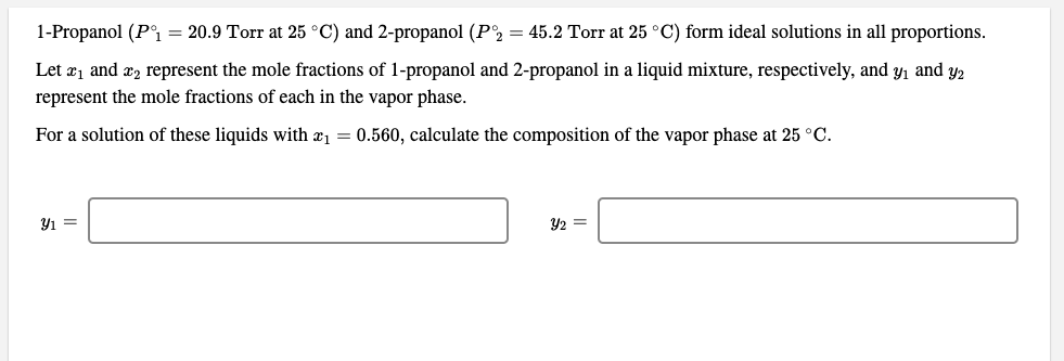 1-Propanol (P°i = 20.9 Torr at 25 °C) and 2-propanol (P2 = 45.2 Torr at 25 °C) form ideal solutions in all proportions. Let æ1 and æ2 represent the mole fractions of 1-propanol and 2-propanol in a liquid mixture, respectively, and y, and y2 represent the mole fractions of each in the vapor phase. For a solution of these liquids with æ1 = 0.560, calculate the composition of the vapor phase at 25 °C. Y2 =