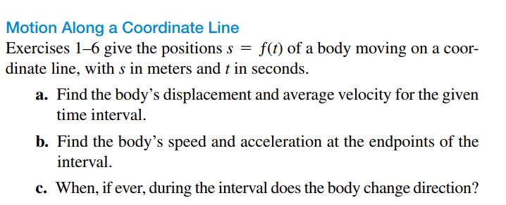 Motion Along a Coordinate Line Exercises 1-6 give the positions s = f(t) of a body moving on a coor- dinate line, with s in meters and t in seconds. a. Find the body's displacement and average velocity for the given time interval. b. Find the body's speed and acceleration at the endpoints of the interval. c. When, if ever, during the interval does the body change direction?