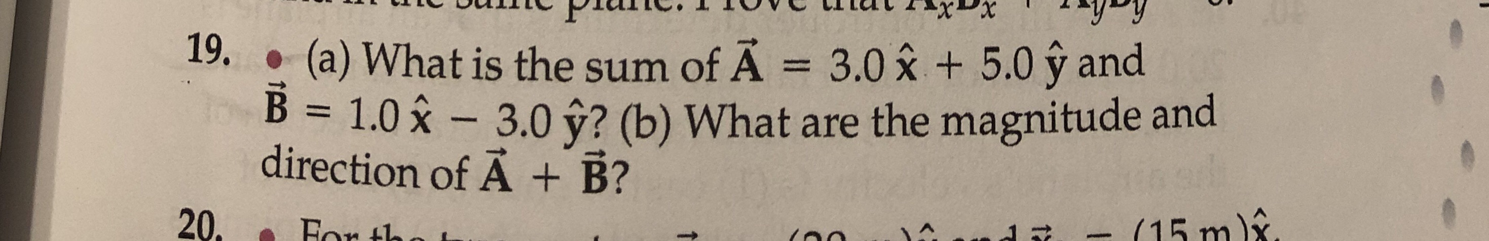 (a) What is the sum of A = 3.0 x +5.0 y and B 1.0x 3.0 y? (b) What are the magnitude and direction of A + B? 19. 15 m 20 Eor