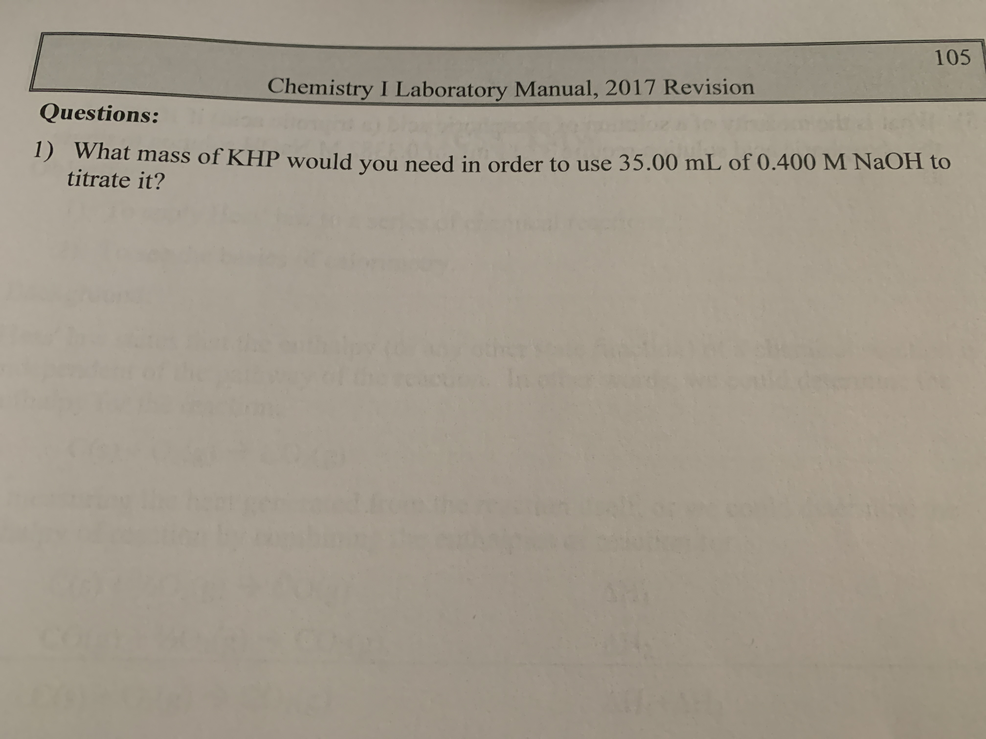 105 Chemistry I Laboratory Manual, 2017 Revision Questions: 1) What mass of KHP would you need in order to use 35.00 mL of 0.400M NAOH to titrate it?