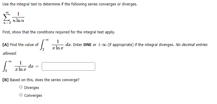Use the integral test to determine if the following series converges or diverges oo 1 n In n 2 First, show that the conditions required for the integral test apply 1 d. Enter DNE or to0 (if appropriate) if the integral diverges. No decimal entries [A] Find the value of allowed OO 1 da Inr [B] Based on this, does the series converge? Diverges Converges
