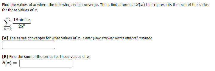 """Find the values of where the following series converge. Then, find a formula S(x) that represents the sum of the series for those values of OO 18 sin"""" r 25"""" 0 [A] The series converges for what values of r. Enter your answer using interval notation [B] Find the sum of the series for those values of = (x)S"""