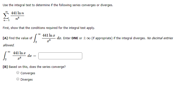 Use the integral test to determine if the following series converges or diverges. 441 ln n 8 ne 1 First, show that the conditions required for the integral test apply oo 441 ln z dz. Enter DNE or±o0 (if appropriate) if the integral diverges. No decimal entries [A] Find the value of allowed 441 In x da [B] Based on this, does the series converge? Converges Diverges