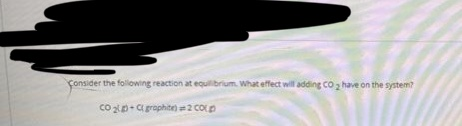 Consider the following reaction at equilibrium. What effect will adding CO 2 have on the system? co p-a graphite) =2 COLD