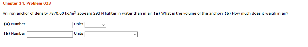 Chapter 14, Problem 033 An iron anchor of density 7870.00 kg/m3 appears 293 N lighter in water than in air. (a) What is the volume of the anchor? (b) How much does it weigh in air? (a) Number Units (b) Number Units