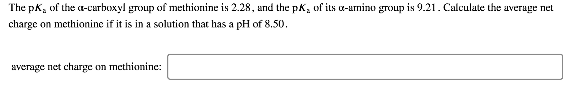 The pKa of the a-carboxyl group of methionine is 2.28, and the pKa of its a-amino group is 9.21. Calculate the average net charge on methionine if it is in a solution that has a pH of 8.50 average net charge on methionine: