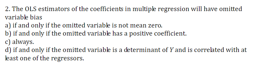 2. The OLS estimators of the coefficients in multiple regression will have omitted variable bias a) if and only if the omitted variable is not mean zero. b) if and only if the omitted variable has a positive coefficient. c) always d) if and only if the omitted variable is a determinant of Y and is correlated with at least one of the regressors.