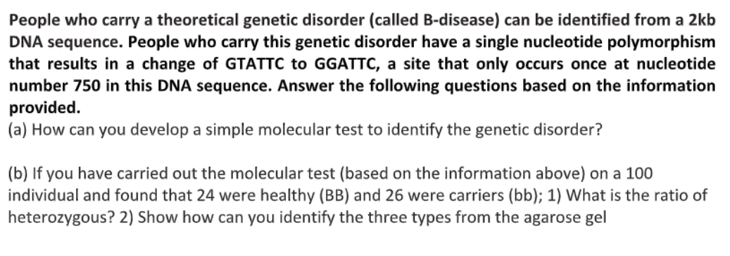 People who carry a theoretical genetic disorder (called B-disease) can be identified from a 2kb DNA sequence. People who carry this genetic disorder have a single nucleotide polymorphism that results in a change of GTATTC to GGATTC, a site that only occurs once at nucleotide number 750 in this DNA sequence. Answer the following questions based on the information provided. a) How can you develop a simple molecular test to identify the genetic disorder?
