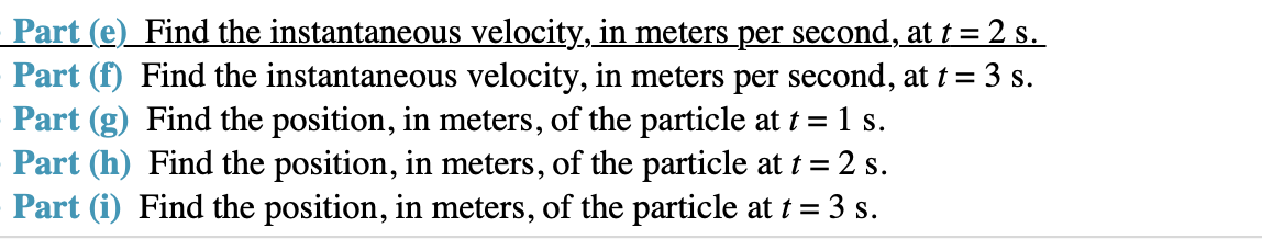 Part (e) Find the instantaneous velocity, in meters per second, at t 2 s Part (f) Find the instantaneous velocity, in meters per second, at t 3 s Part (g) Find the position, in meters, of the particle at t = 1 s Part (h) Find the position, in meters, of the particle at 2 s Part (i) Find the position, in meters, of the particle at t 3 s