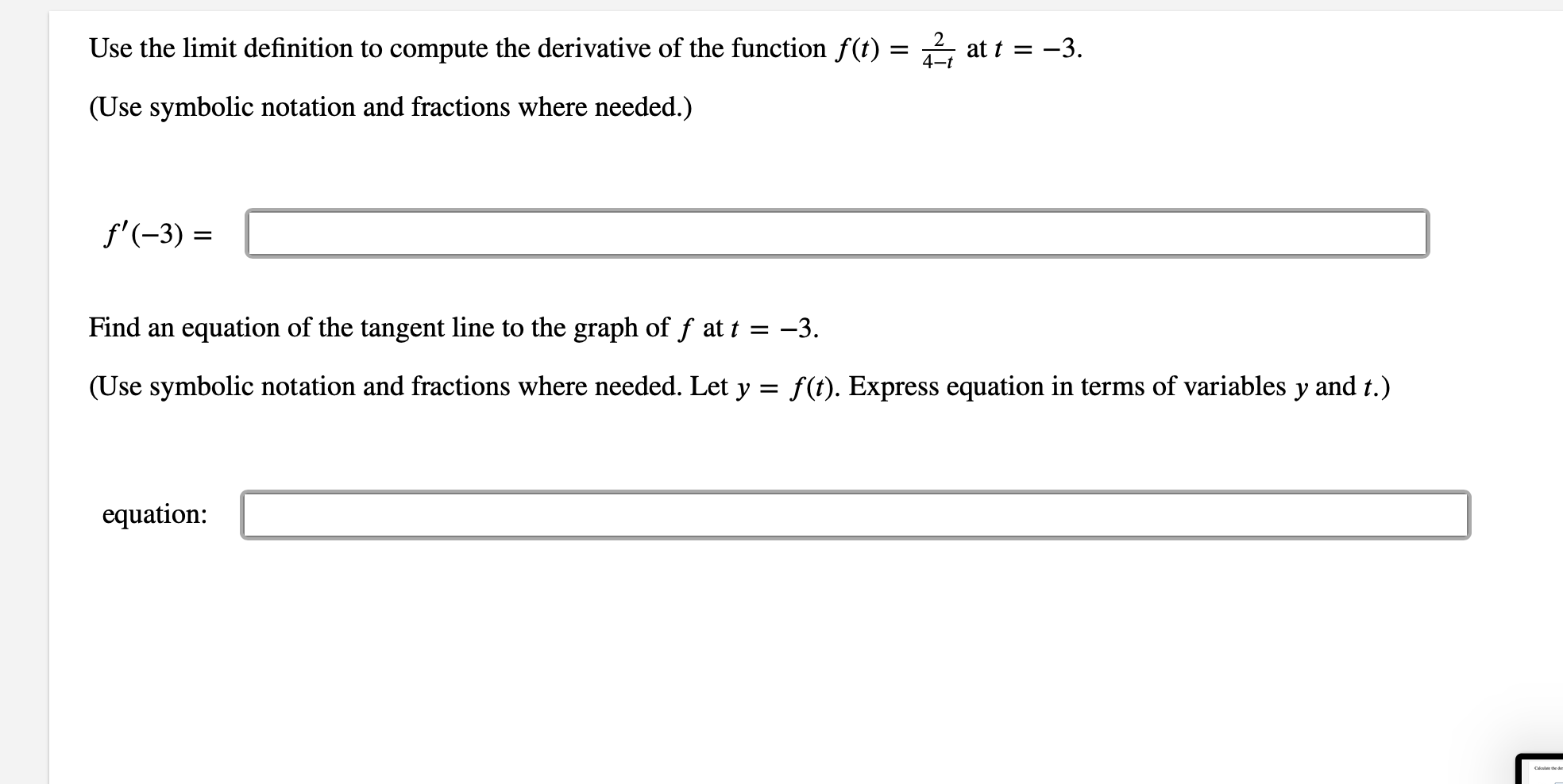 Use the limit definition to compute the derivative of the function f(t) = ^ at t = -3 4-t (Use symbolic notation and fractions where needed.) f'(-3) Find an equation of the tangent line to the graph of f at t = -3. (Use symbolic notation and fractions where needed. Let y = f(t). Express equation in terms of variables y and t.) equation: