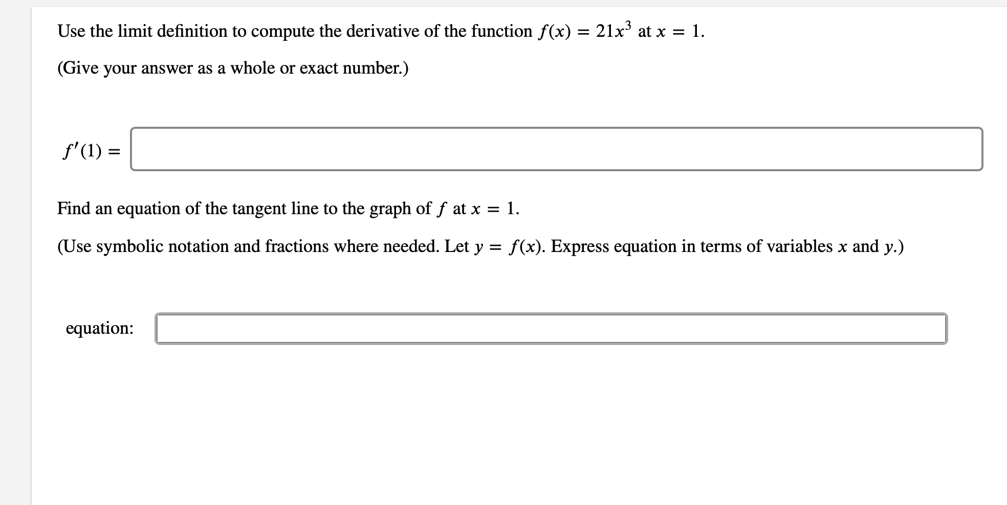 Use the limit definition to compute the derivative of the function f(x) = 21x3 at x = 1. (Give your answer as a whole or exact number.) f'(1) Find an equation of the tangent line to the graph of f at x = 1. (Use symbolic notation and fractions where needed. Let y = f(x). Express equation in terms of variables x and y.) equation