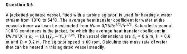 A jacketted-agitated vessel, fitted with a turbine agitator, is used for heating a water stream from 10°C to 54°C. The average heat transfer coefficient for water at the vessel's inner-wall can be estimated from Nu = 0,76Re2/3Pr1/3, Saturated steam at 100°C condenses in the jacket, for which the average heat transfer coefficient in kW /m2.K is ho = 13.1(T,- Tw)-0.25, The vessel dimensions are D, = 0.6 m, H = 0.6 m and Da= 0.2 m. The agitator speed is 60 rpm. Calculate the mass rate of water that can be heated in this agitated vessel steadily. %3D