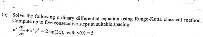 (b) Solve the following ordinary differential equation using Runge-Kutta classical method. Compute up to five consecutive steps at suitable spacing. e dy +x*y = 2 sin(3x), with y(0) = 5 dx