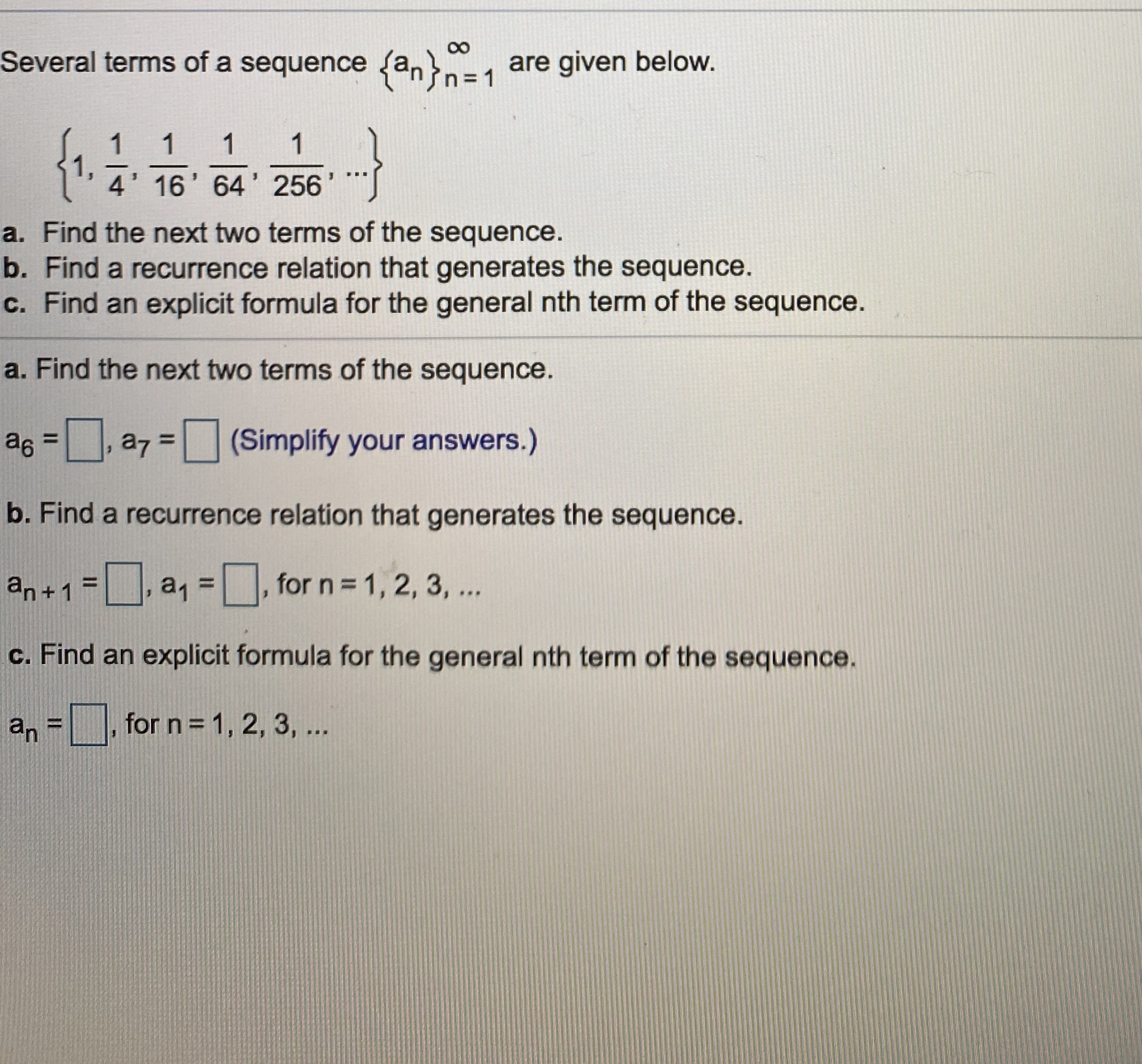 00 Several terms of a sequence (an}n31 are given below. {1. 1 1 1 4' 16' 64' 256 a. Find the next two terms of the sequence. b. Find a recurrence relation that generates the sequence. c. Find an explicit formula for the general nth term of the sequence. a. Find the next two terms of the sequence. as =, a7 = (Simplify your answers.) %3D %3D b. Find a recurrence relation that generates the sequence. an+1 = a, =, for n = 1, 2, 3, .. %3D c. Find an explicit formula for the general nth term of the sequence. an = %3D for n = 1, 2, 3, ...