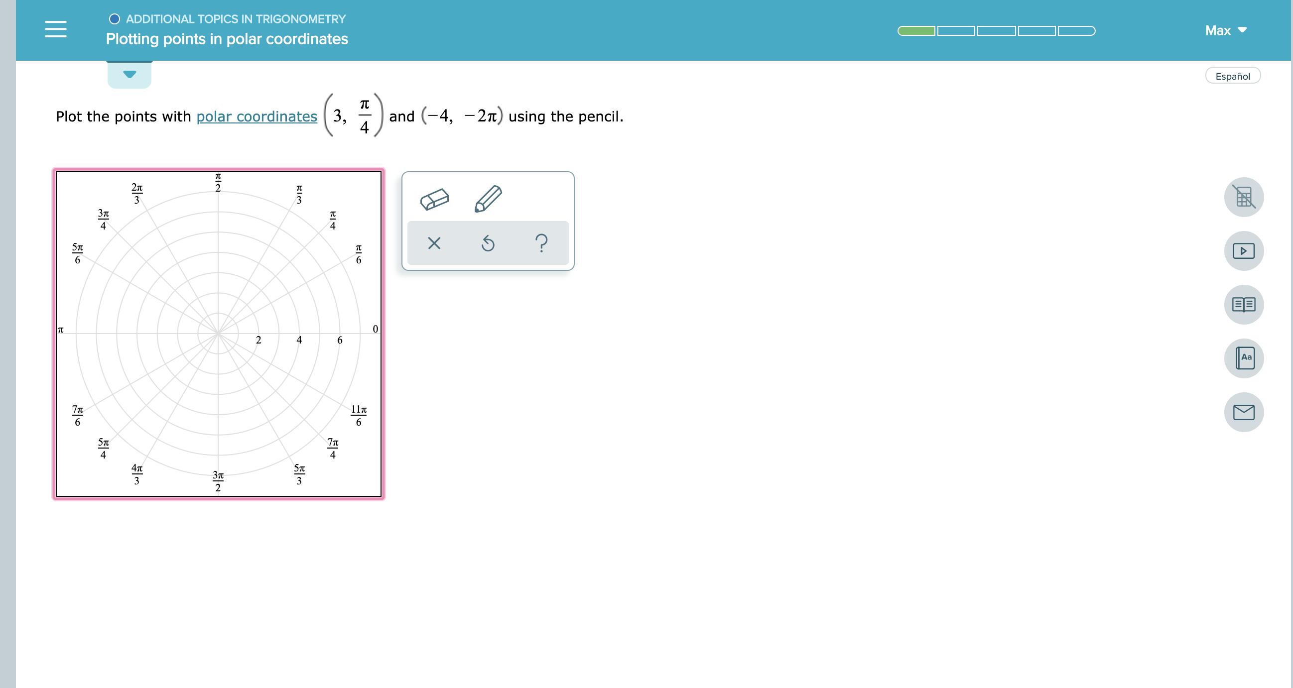 OADDITIONAL TOPICS IN TRIGONOMETRY Max Plotting points in polar coordinates Español and (4, -2) using the pencil Plot the points with polar coordinates 3, 2п 2 3 3 Зп ? X 6 6 EE 0 2 4 6 Аа 7T 117t 6 6 5п 7T 4п 5п Зл 3 3 2