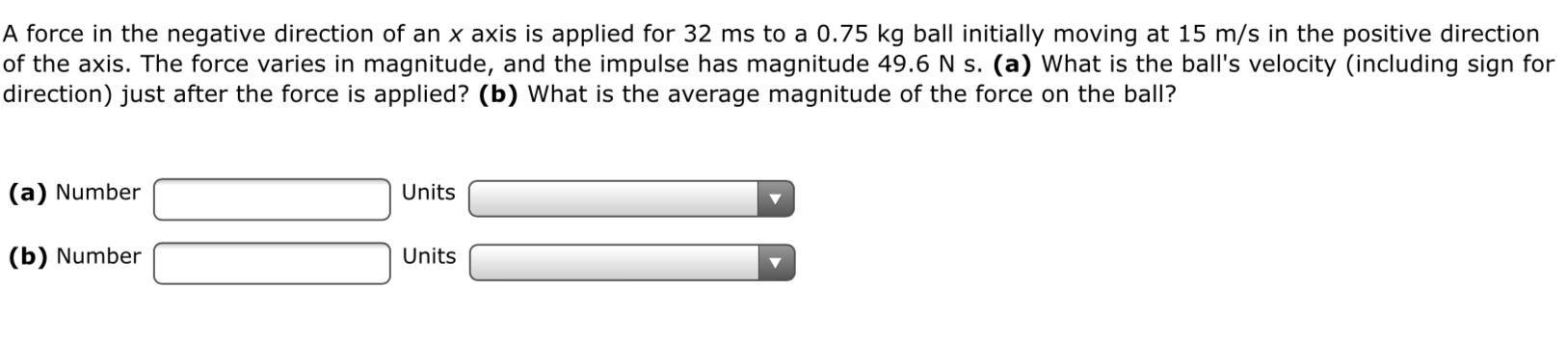 A force in the negative direction of an x axis is applied for 32 ms to a 0.75 kg ball initially moving at 15 m/s in the positive direction of the axis. The force varies in magnitude, and the impulse has magnitude 49.6 N s. (a) What is the ball's velocity (including sign for direction) just after the force is applied? (b) What is the average magnitude of the force on the ball? (a) Number Units (b) Number Units
