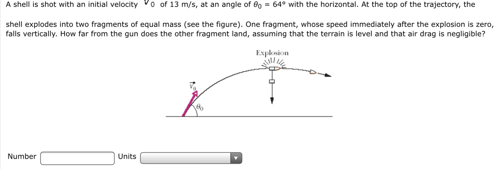 A shell is shot with an initial velocity o of 13 m/s, at an angle of 0o = 64° with the horizontal. At the top of the trajectory, the shell explodes into two fragments of equal mass (see the figure). One fragment, whose speed immediately after the explosion is zero, falls vertically. How far from the gun does the other fragment land, assuming that the terrain is level and that air drag is negligible? Explosion Number Units