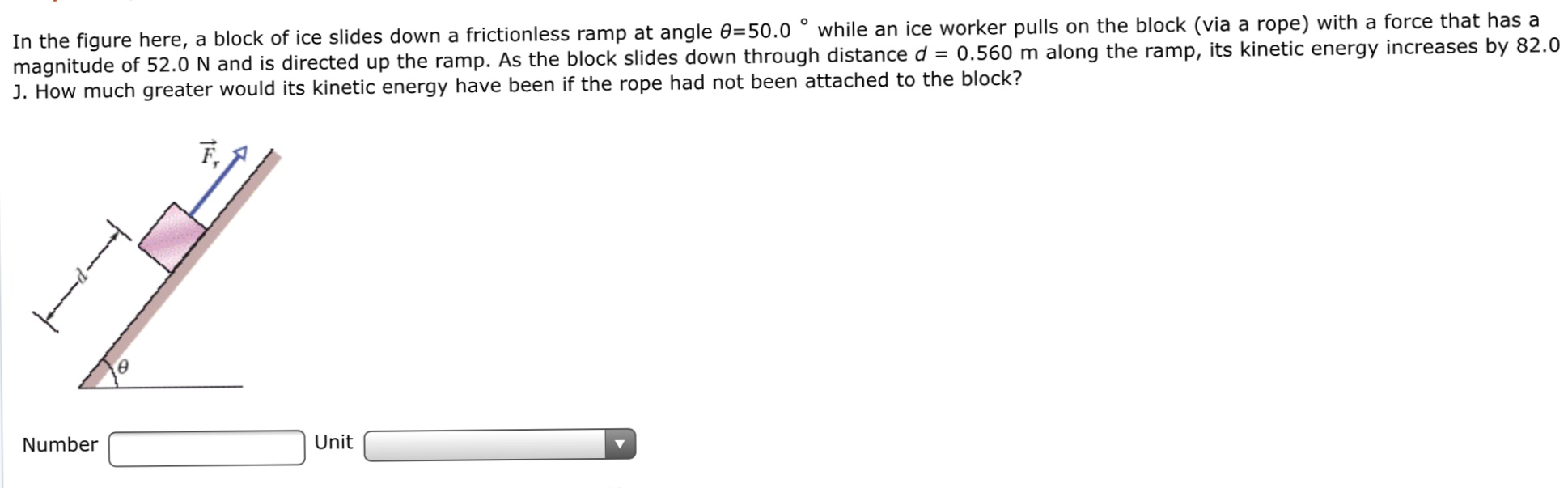 In the figure here, a block of ice slides down a frictionless ramp at angle 0=50.0 ° while an ice worker pulls on the block (via a rope) with a force that has a magnitude of 52.0 N and is directed up the ramp. As the block slides down through distance d = 0.560 m along the ramp, its kinetic energy increases by 82.0 J. How much greater would its kinetic energy have been if the rope had not been attached to the block? F, Number Unit