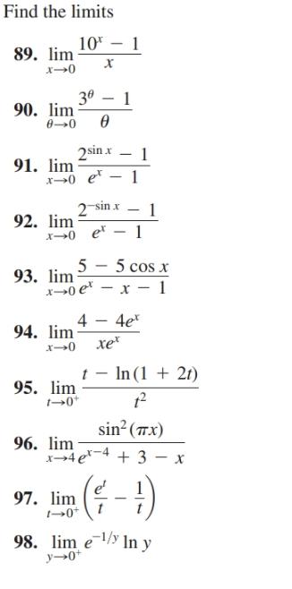 Find the limits 10* 89. lim х 30 – 1 90. lim ө 0→0 2sin x 91. lim x>0 e* – 1 2 sin x 92. lim x0 e – 1 5 cos x x0 e* – x –- 1 5 93. lim 4e* 4 94. lim хе x→0 In (1 + 21) 95. lim →0* sin?(7x) 96. lim x→4e*-4 + 3 - x e' 97. lim 98. lim e In y y→0*