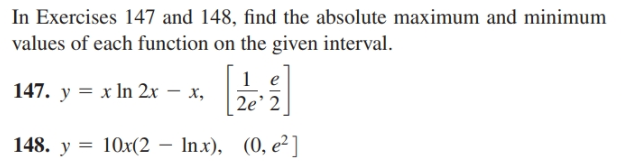 In Exercises 147 and 148, find the absolute maximum and minimum values of each function on the given interval. 147. y = x In 2x – x, 2e' 2 148. y = 10x(2 – Inx), (0, e²]