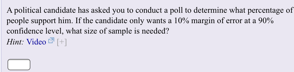 A political candidate has asked you to conduct a poll to determine what percentage of people support him. If the candidate only wants a 10% margin of error at a 90% confidence level, what size of sample is needed? Hint: Video []
