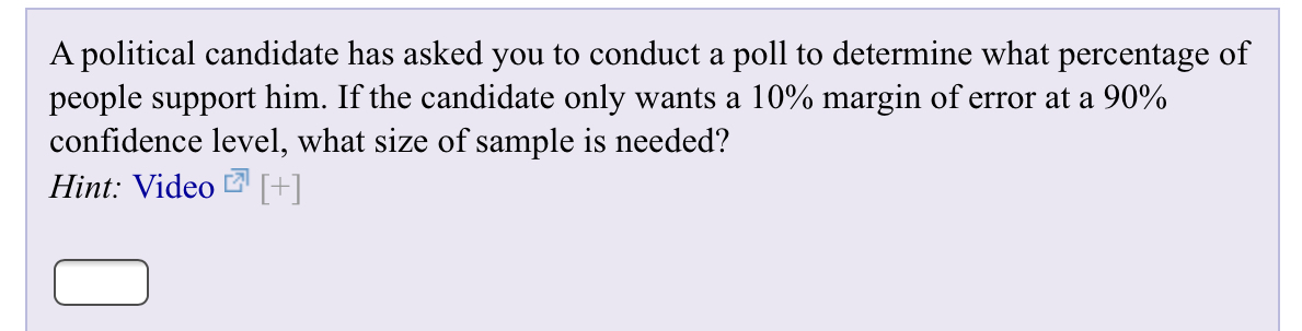 A political candidate has asked you to conduct a poll to determine what percentage of people support him. If the candidate only wants a 10% margin of error at a 90% confidence level, what size of sample is needed? Hint: Video[+]