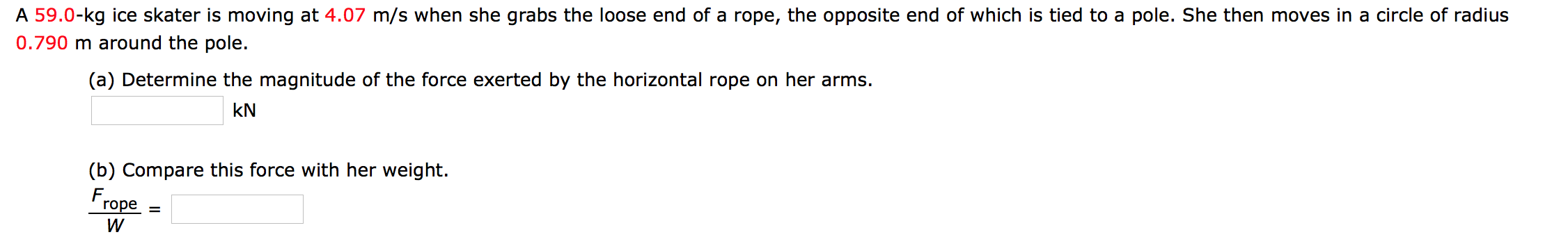 A 59.0-kg ice skater is moving at 4.07 m/s when she grabs the loose end of a rope, the opposite end of which is tied to a pole. She then moves in a circle of radius 0.790 m around the pole. (a) Determine the magnitude of the force exerted by the horizontal rope on her arms. kN (b) Compare this force with her weight. Frope = W