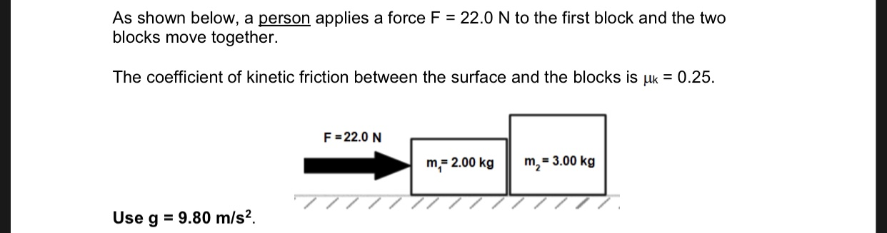 As shown below, a person applies a force F blocks move together. 22.0 N to the first block and the two The coefficient of kinetic friction between the surface and the blocks is uk 0.25 F 22.0 N m2=3.00 kg m 2.00 kg 77 9.80 m/s2. Use g