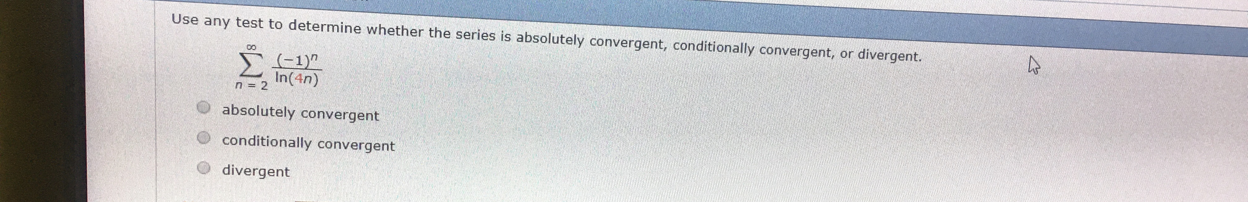 """Use any test to determine whether the series is absolutely convergent, conditionally convergent, or divergent. CO (-1)"""" In(4n) Σ n=2 O absolutely convergent conditionally convergent divergent"""