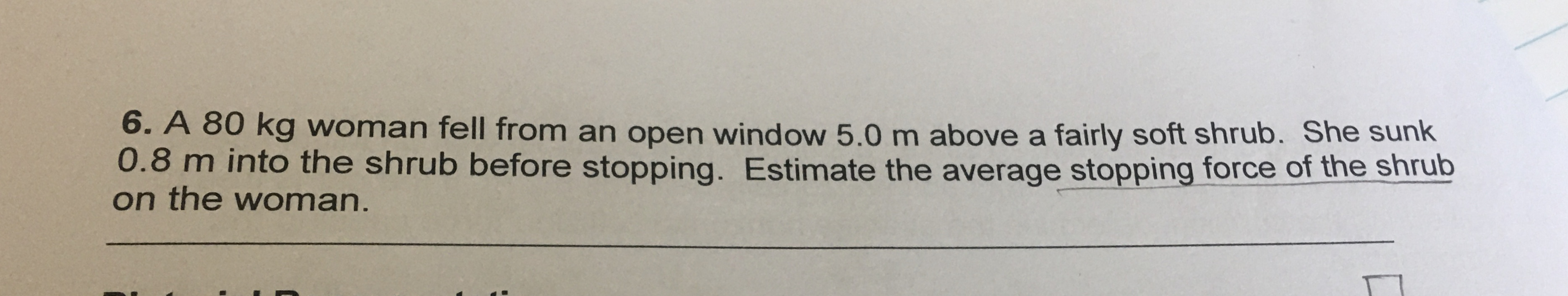 6. A 80 kg woman fell from an open window 5.0 m above a fairly soft shrub. She sunk 0.8 m into the shrub before stopping. Estimate the average stopping force of the shrub on the woman.