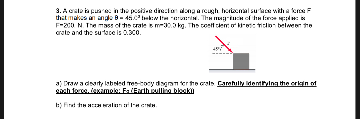 3. A crate is pushed in the positive direction along a rough, horizontal surface with a force F that makes an angle e 45.00 below the horizontal. The magnitude of the force applied is F-200. N. The mass of the crate is m 30.0 kg. The coefficient of kinetic friction between the crate and the surface is 0.300. a) Draw a clearly labeled free-body diagram for the crate. Carefully identifying the origin of each force. (example: Fe (Earth pulling block)) b) Find the acceleration of the crate