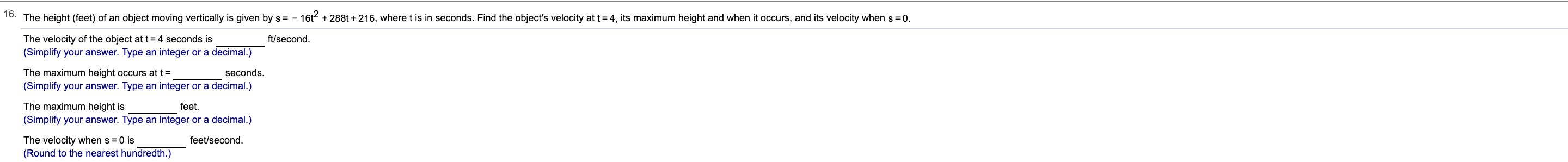 o. The height (feet) of an object moving vertically is given by s = - 16t288t+216, where t is in seconds. Find the object's velocity at t 4, its maximum height and when it occurs, and its velocity when s 0. The velocity of the object at t4 seconds is (Simplify your answer. Type an integer or a decimal.) ft/second The maximum height occurs at t= seconds. (Simplify your answer. Type an integer or a decimal.) The maximum height is feet (Simplify your answer. Type an integer or a decimal.) feet/second The velocity when s 0 is (Round to the nearest hundredth.)