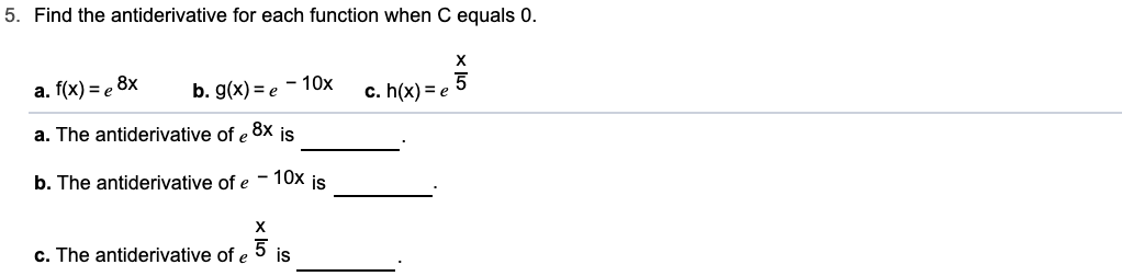 5. Find the antiderivative for each function when C equals 0. х -10x b. g(x) e a. f(x)e 8x c. h(x) e .8x a. The antiderivative of e is b. The antiderivative of e 10x is х 5 is c. The antiderivative of e