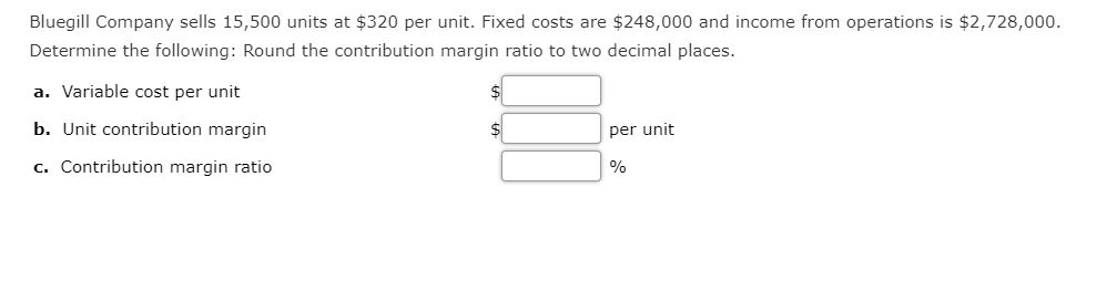 Bluegill Company sells 15,500 units at $320 per unit. Fixed costs are $248,000 and income from operations is $2,728,000. Determine the following: Round the contribution margin ratio to two decimal places. a. Variable cost per unit b. Unit contribution margin per unit c. Contribution margin ratio