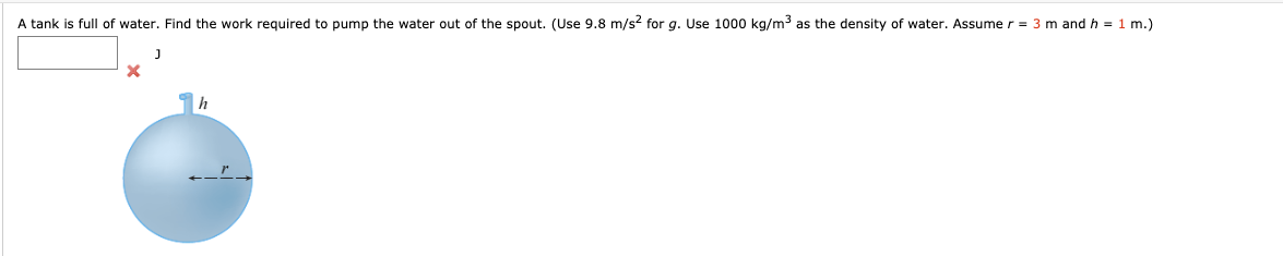 A tank is full of water. Find the work required to pump the water out of the spout. (Use 9.8 m/s? for g. Use 1000 kg/m3 as the density of water. Assume r = 3 m and h = 1 m.)