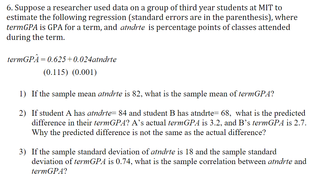 6. Suppose a researcher used data on a group of third year students at MIT to estimate the following regression (standard errors are in the parenthesis), where termGPA is GPA for a term, and atndrte is percentage points of classes attended during the term termGPA 0.625 0.024atndrte (0.115) (0.001) 1) If the sample mean atndrte is 82, what is the sample mean of termGPA? 2) If student A has atndrte= 84 and student B has atndrte= 68, what is the predicted difference in their termGPA? A's actual termGPA is 3.2, and B's termGPA is 2.7. Why the predicted difference is not the same as the actual difference? 3) If the sample standard deviation of atndrte is 18 and the sample standard deviation of termGPA is 0.74, what is the sample correlation between atndrte and termGPA?