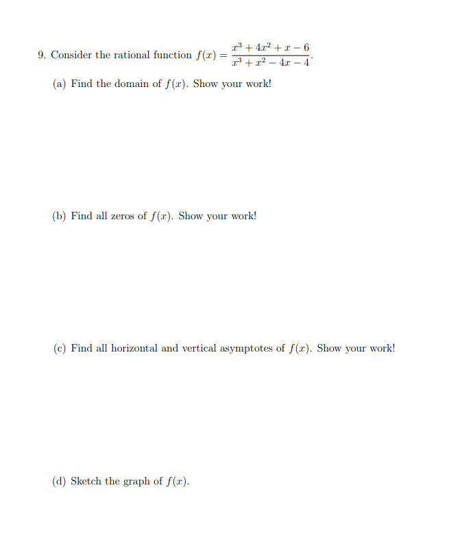 r342 - 6 9. Consider the rational function f(x)= 34 -4 (a) Find the domain of f(x). Show your work! (b) Find all zeros of f(x). Show your work! (c) Find all horizontal and vertical asymptotes of f(x). Show your work! (d) Sketch the graph of f(x)