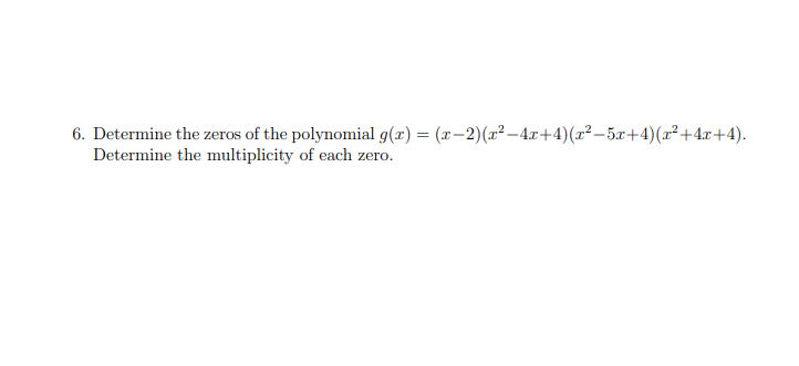 6. Determine the zeros of the polynomial g(x) = (x-2)(z2-4r+4) (x2-5r+4)(x2+4x+4) Determine the multiplicity of each zero