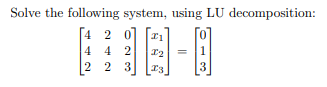 Solve the following system, using LU decomposition: [4 20 44 2 2 2 2 3 3