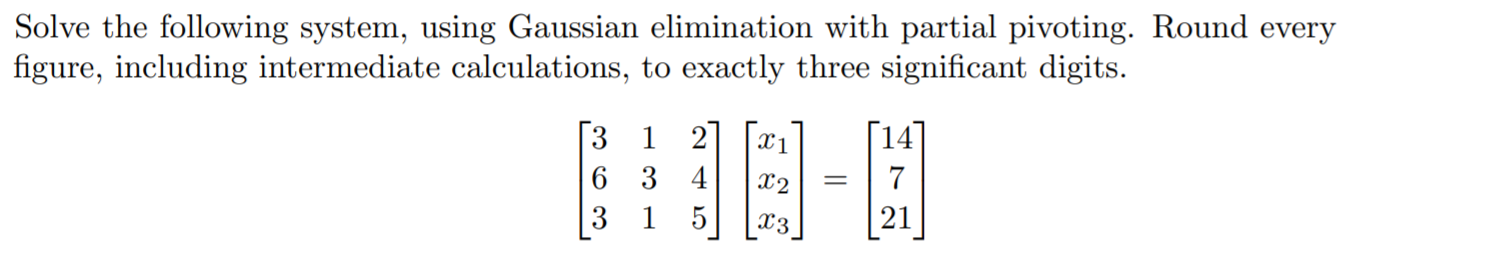 Solve the following system, using Gaussian elimination with partial pivoting. Round every figure, including intermediate calculations, to exactly three significant digits. 1 2 1 6 3 4 7 3 1 5 21 X3