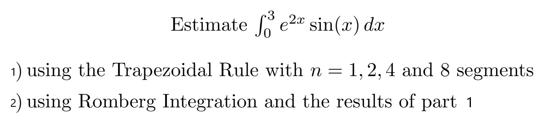3 Estimate e2* sin(x) dx 1 using the Trapezoidal Rule with n = 1,2,4 and 8 segments 2) using Romberg Integration and the results of part 1