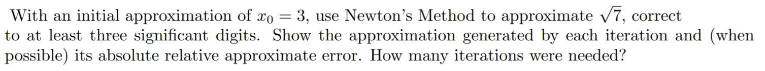 With an initial approximation of xo = 3, use Newton's Method to approximate /7, correct to at least three significant digits. Show the approximation generated by each iteration and (when possible) its absolute relative approximate error. How many iterations were needed? с