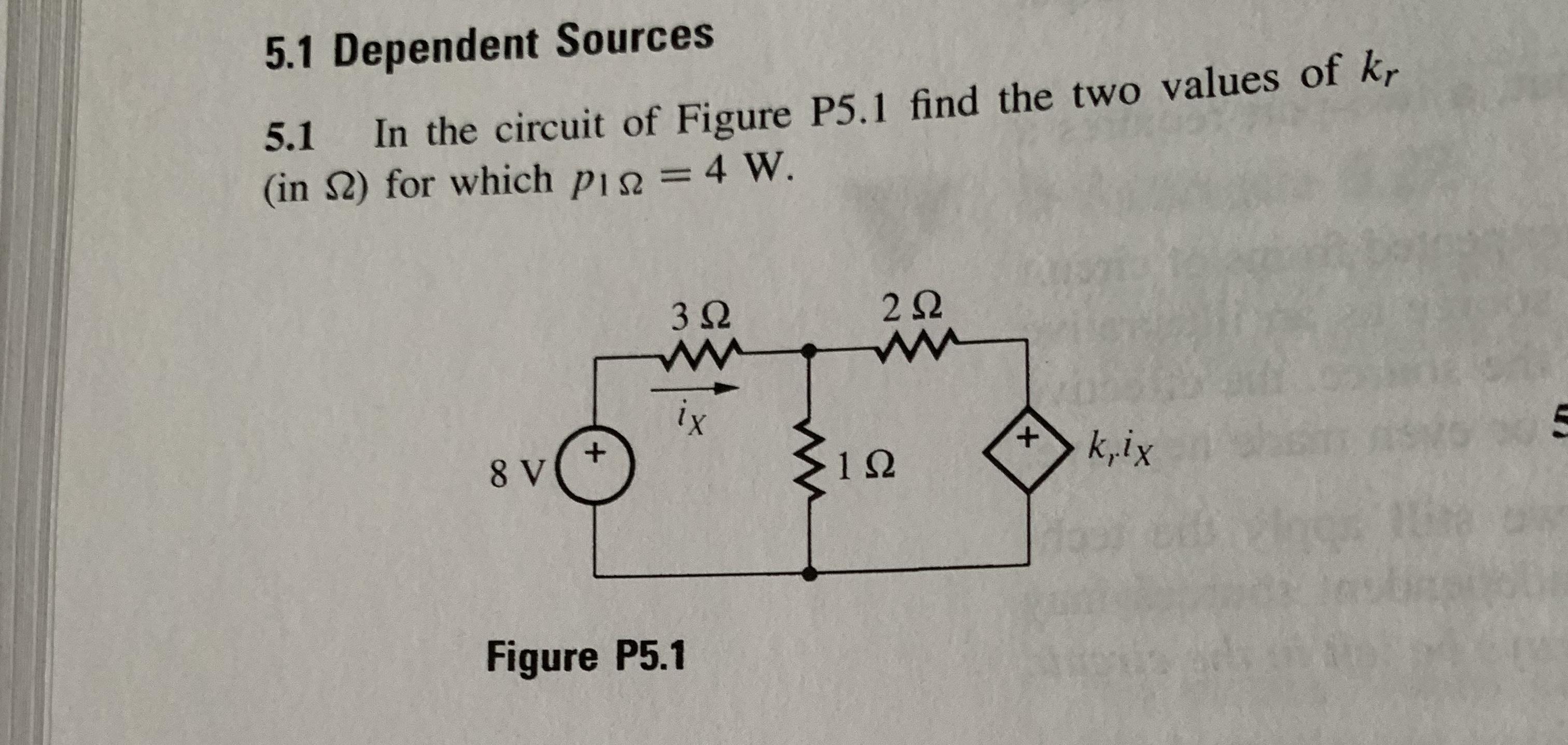 5.1 Dependent Sources 5.1 In the circuit of Figure P5.1 find the two values of kr (in S) for which pi= 4 W. 2 Q 3Ω ix k,ix 8 V 1Ω Figure P5.1