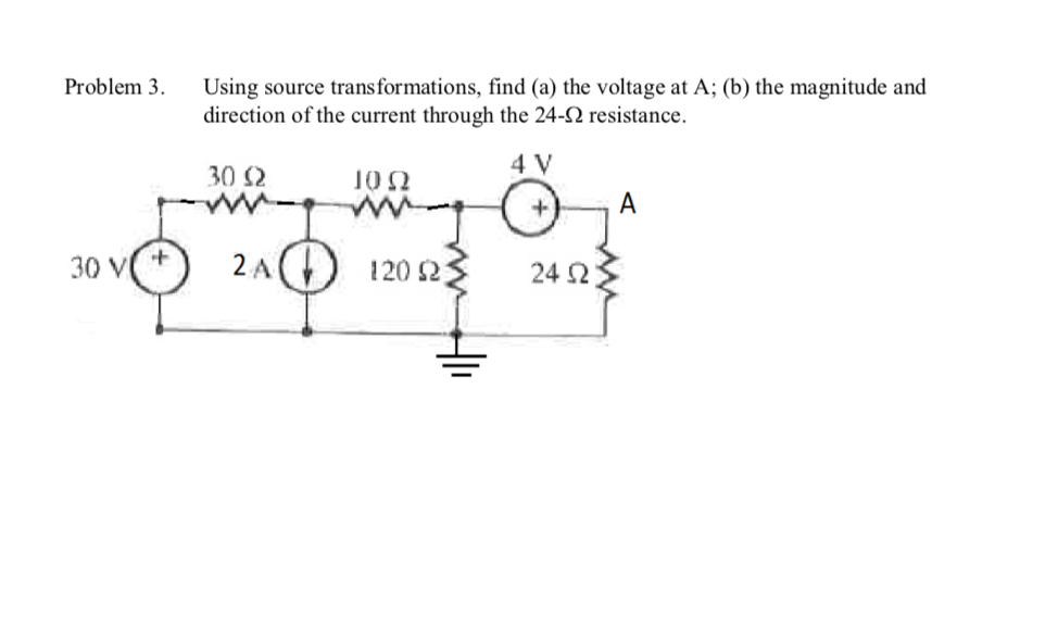 Problem 3 Using source trans formations, find (a) the voltage at A; (b) the magnitude and direction of the current through the 24-2 resistance 4 V 30 10Ω A 2л () 30 V 120 2 24 2