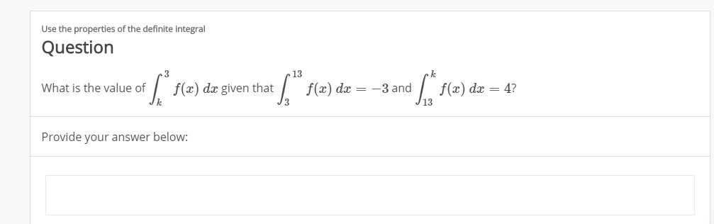 Use the properties of the definite integral Question 13 f(x) dx given that What is the value of f(x) dx := -3 and f(x) dx = 4? Provide your answer below: