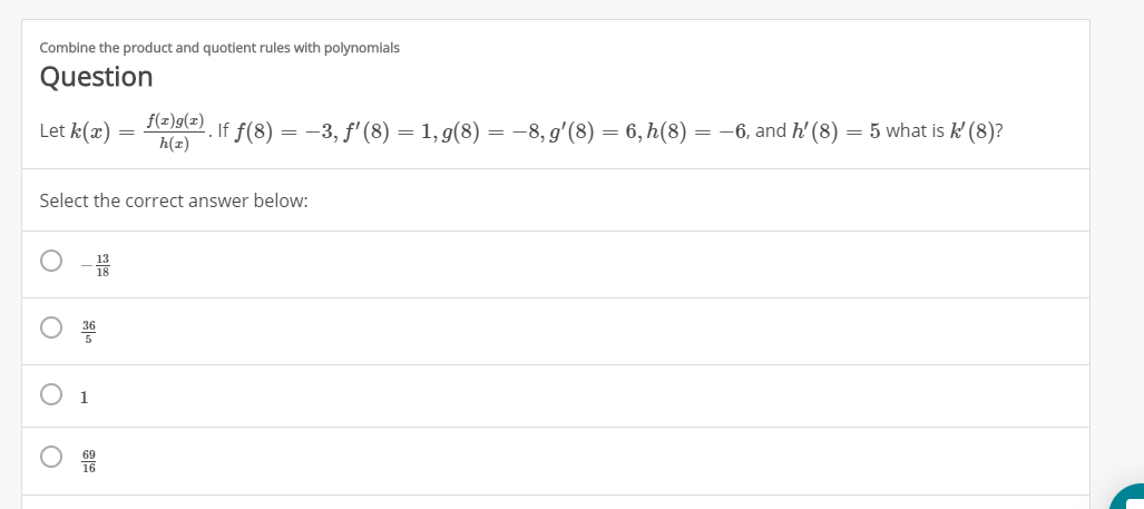 Combine the product and quotient rules with polynomials Question a f f(8)-3, f'(8) = 1, g(8) = -8,g'(8) = 6,h(8) = -6, and h' (8) Let k(ax) 5 what is k (8)? h(z Select the correct answer below 1