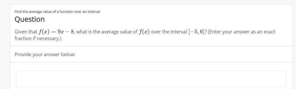 Find the average value of a function over an interval Question Given that f(x fraction if necessary.) = 9x 8, what is the average value of f(x) over the interval-5,6? (Enter your answer as an exact Provide your answer below: