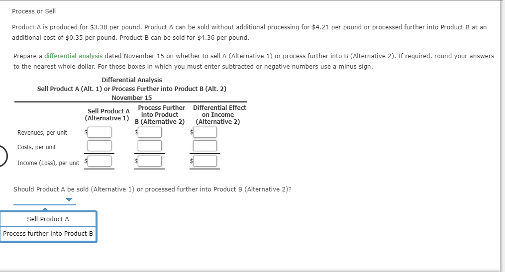 Process or Sell Product A is produced for $3.38 per pound. Product A can be sold without additional processing for $4.21 per pound or processed further into Product B at an additional cost of $0.35 per pound. Product B can be sold for $4.36 per pound Prepare a differential analysis dated November 15 on whether to sell A (Alternative 1) or process further into B (Alternative 2). If required, round your answers to the nearest whole dollar. For those boxes in which you must enter subtracted or negative numbers use a minus sign. Differential Analysis Sell Product A (Alt. 1) or Process Further into Product B (Alt. 2) November 15 Process Further into Product B(Alternative 2) Differential Effect Sell Product A (Alternative 1) on Income (Alternative 2) $1 Revenues, per unit Costs, per unit Income (Loss), per unit Should Product A be sold (Alternative 1) or processed further into Product B (Alternative 2)? Sell Product A Process further into Product B