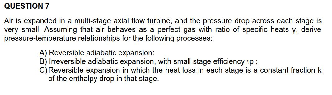 QUESTION 7 multi-stage axial flow turbine, and the pressure drop Air is expanded in a very small. Assuming that air behaves as a pressure-temperature relationships for the following processes: across each stage is perfect gas with ratio of specific heats y, derive A) Reversible adiabatic expansion: B) Irreversible adiabatic expansion, with small stage efficiency np; C) Reversible expansion in which the heat loss in each stage is a constant fraction k of the enthalpy drop in that stage.